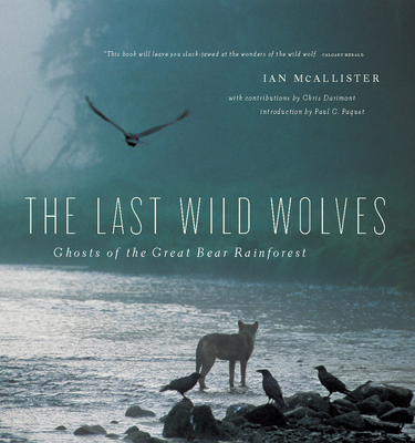The Last Wild Wolves: Ghosts of the Rain Forest - McAllister, Ian, and Paquet, Paul C (Introduction by), and Darimont, Chris (Contributions by)