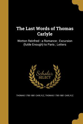 The Last Words of Thomas Carlyle - Carlyle, Thomas 1795-1881