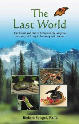 The Last World: The Taoist and Native American Philosophies as a Way of Living in Harmony with Nature - Spiegel, Richard, PH.D., and Spiegel, PH D