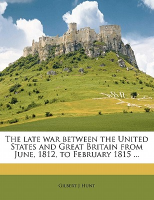 The Late War Between the United States and Great Britain from June, 1812, to February 1815 ... - Hunt, Gilbert J