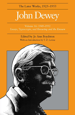 The Later Works of John Dewey, Volume 16: 1949-1952 Essays, Typescripts, and Knowing and the Known - Dewey, John