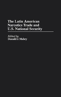 The Latin American Narcotics Trade and U.S. National Security - Mabry, Donald