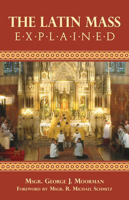 The Latin Mass Explained - Moorman, George J, and Schmitz, R Michael, Monsignor (Foreword by)