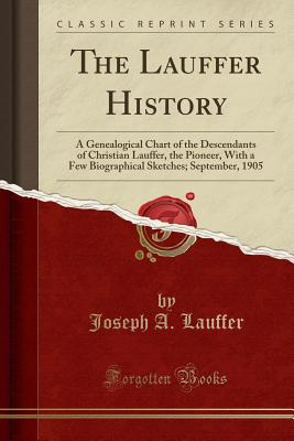 The Lauffer History: A Genealogical Chart of the Descendants of Christian Lauffer, the Pioneer, with a Few Biographical Sketches; September, 1905 (Classic Reprint) - Lauffer, Joseph A