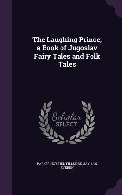 The Laughing Prince; A Book of Jugoslav Fairy Tales and Folk Tales - Fillmore, Parker Hoysted, and Van Everen, Jay