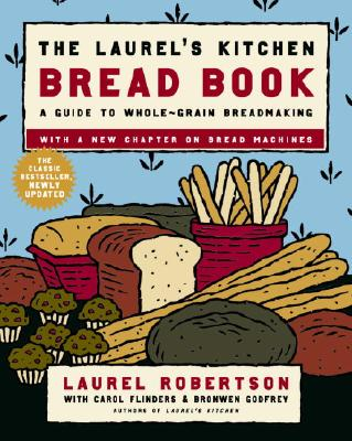 The Laurel's Kitchen Bread Book: A Guide to Whole-Grain Breadmaking - Robertson, Laurel, and Flinders, Carol, and Godfrey, Bronwen