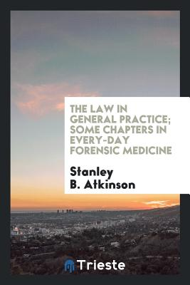 The Law in General Practice; Some Chapters in Every-Day Forensic Medicine - Atkinson, Stanley B