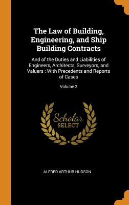 The Law of Building, Engineering, and Ship Building Contracts: And of the Duties and Liabilities of Engineers, Architects, Surveyors, and Valuers: With Precedents and Reports of Cases; Volume 2 - Hudson, Alfred Arthur