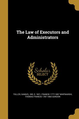 The Law of Executors and Administrators - Toller, Samuel Sir (Creator), and Whitmarsh, Francis 1777-1857, and Gordon, Thomas Francis 1787-1860