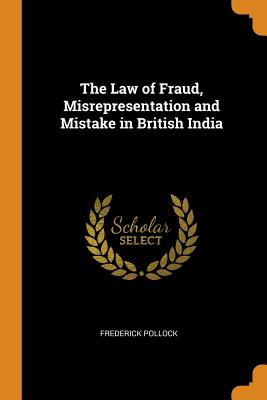 The Law of Fraud, Misrepresentation and Mistake in British India - Pollock, Frederick
