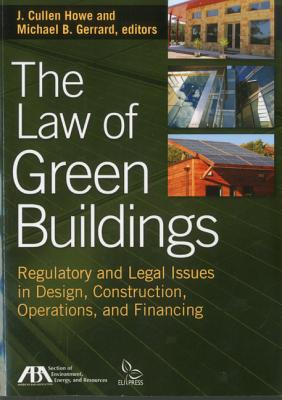 The Law of Green Buildings: Regulatory and Legal Issues in Design, Construction, Operations, and Financing - Howe, J Cullen (Editor)