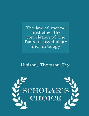 The Law of Mental Medicine: The Correlation of the Facts of Psychology and Histology - Scholar's Choice Edition - Jay, Hudson Thomson