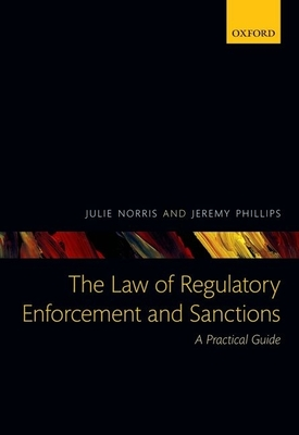 The Law of Regulatory Enforcement and Sanctions: A Practical Guide - Norris, Julie, and Phillips, Jeremy, Professor