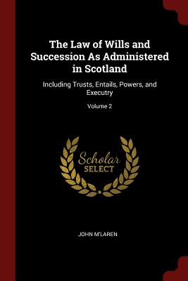 The Law of Wills and Succession as Administered in Scotland: Including Trusts, Entails, Powers, and Executry; Volume 2 - M'Laren, John