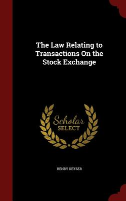 The Law Relating to Transactions on the Stock Exchange - Keyser, Henry