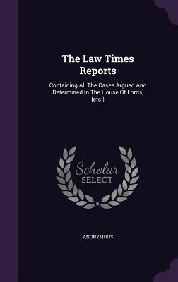 The Law Times Reports: Containing All the Cases Argued and Determined in the House of Lords, [Etc.] - Anonymous