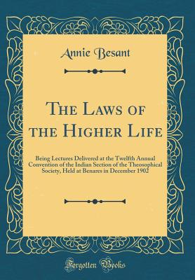The Laws of the Higher Life: Being Lectures Delivered at the Twelfth Annual Convention of the Indian Section of the Theosophical Society, Held at Benares in December 1902 (Classic Reprint) - Besant, Annie