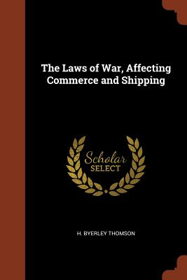 The Laws of War, Affecting Commerce and Shipping - Thomson, H Byerley