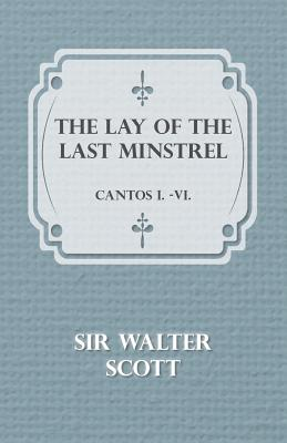The Lay of the Last Minstrel - Cantos I.-VI. - Walter, Scott, and Scott, Sir Walter