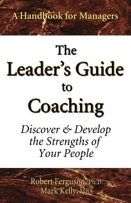 The Leader's Guide to Coaching: Discover & Develop the Strengths of Your People - Kelly, Mark, and Ferguson, Robert, Ph.D.