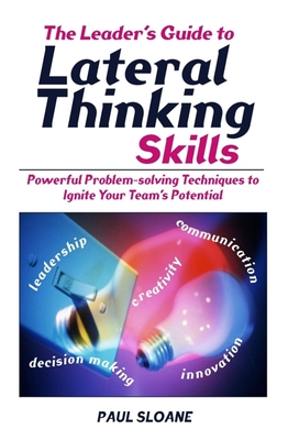 The Leader's Guide to Lateral Thinking Skills: Powerful Problem-Solving Techniques to Ignite Your Team's Potential - Sloane, Paul
