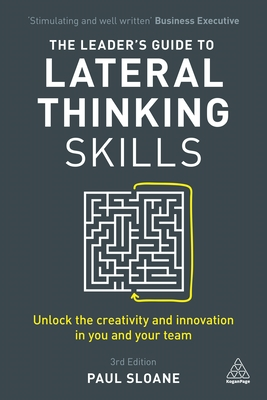 The Leader's Guide to Lateral Thinking Skills: Unlock the Creativity and Innovation in You and Your Team - Sloane, Paul