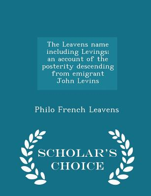 The Leavens Name Including Levings; An Account of the Posterity Descending from Emigrant John Levins - Scholar's Choice Edition - Leavens, Philo French
