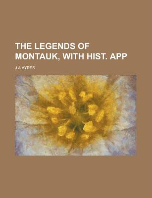 The Legends of Montauk, with Hist. App - Ayres, J A