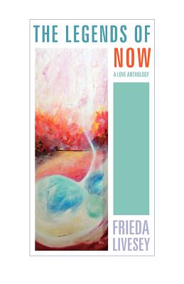 The Legends of Now: A Love Anthology - Livesey, Frieda