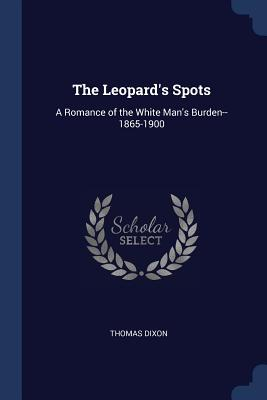 The Leopard's Spots: A Romance of the White Man's Burden--1865-1900 - Dixon, Thomas