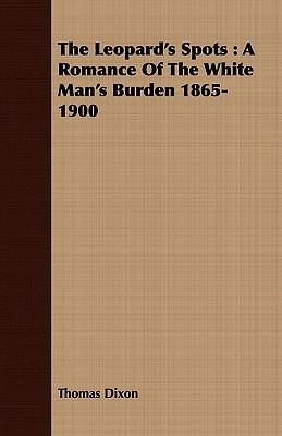 The Leopard's Spots: A Romance of the White Man's Burden 1865-1900 - Dixon, Thomas
