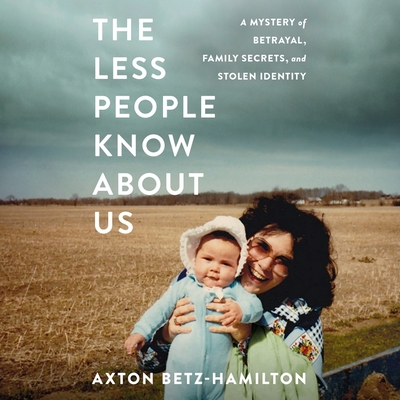 The Less People Know about Us Lib/E: A Mystery of Betrayal, Family Secrets, and Stolen Identity - Betz-Hamilton, Axton, and Winkel, Laurie Catherine (Read by)