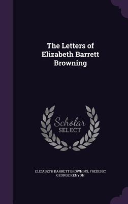 The Letters of Elizabeth Barrett Browning - Browning, Elizabeth Barrett, and Kenyon, Frederic George, Sir