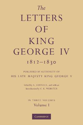 The Letters of King George IV 1812-1830 3 Part Set: Published by Authority of His Late Majesty King George V - Aspinall, A. (Editor), and Webster, C. K. (Introduction by)