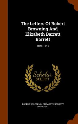 The Letters of Robert Browning and Elizabeth Barrett Barrett: 1845-1846 - Browning, Robert, and Elizabeth Barrett Browning (Creator)