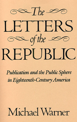 The Letters of the Republic: Publication and the Public Sphere in Eighteenth-Century America - Warner, Michael