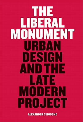 The Liberal Monument: Urban Design and the Late Modern Project - D'Hooghe, Alexander