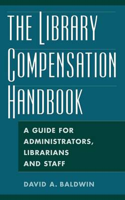 The Library Compensation Handbook: A Guide for Administrators, Librarians and Staff - Baldwin, David A, Professor