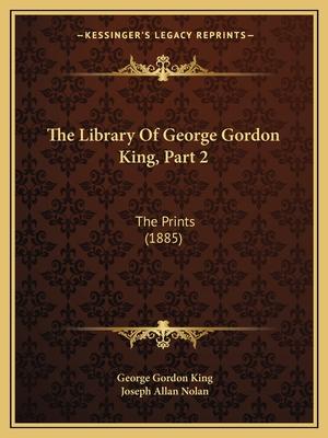 The Library of George Gordon King, Part 2: The Prints (1885) - King, George Gordon, and Nolan, Joseph Allan
