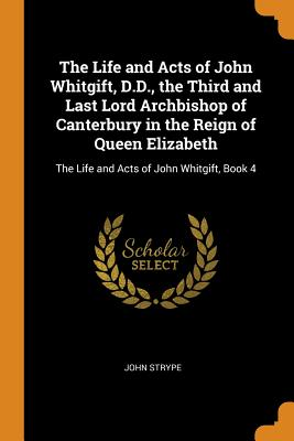 The Life and Acts of John Whitgift, D.D., the Third and Last Lord Archbishop of Canterbury in the Reign of Queen Elizabeth: The Life and Acts of John Whitgift, Book 4 - Strype, John
