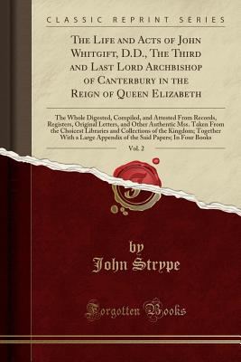 The Life and Acts of John Whitgift, D.D., the Third and Last Lord Archbishop of Canterbury in the Reign of Queen Elizabeth, Vol. 2: The Whole Digested, Compiled, and Attested from Records, Registers, Original Letters, and Other Authentic Mss. Taken from T - Strype, John