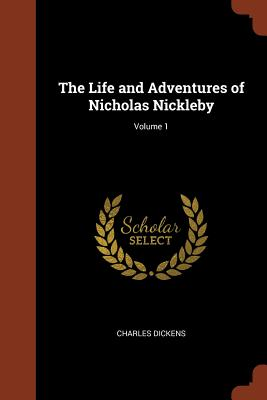 The Life and Adventures of Nicholas Nickleby; Volume 1 - Dickens