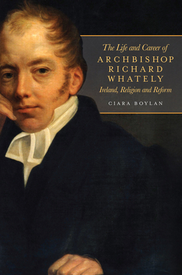 The Life and Career of Archbishop Richard Whately: Ireland, Religion and Reform - Boylan, Ciara