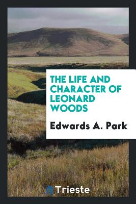 The Life and Character of Leonard Woods - Park, Edwards a