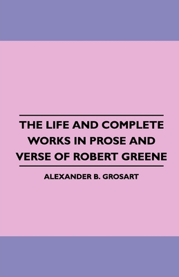 The Life and Complete Works in Prose and Verse of Robert Greene - Grosart, Alexander B