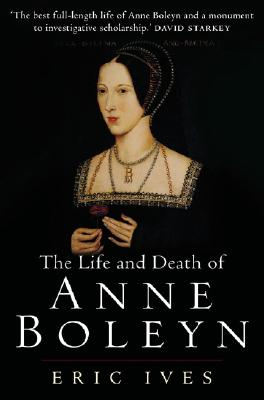 The Life and Death of Anne Boleyn: 'the Most Happy' - Ives, Eric