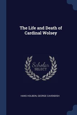 The Life and Death of Cardinal Wolsey - Holbein, Hans, and Cavendish, George