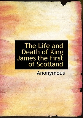 The Life and Death of King James the First of Scotland - Anonymous