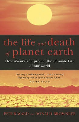The Life And Death Of Planet Earth: How science can predict the ultimate fate of our world - Brownlee, Don, and Ward, Peter
