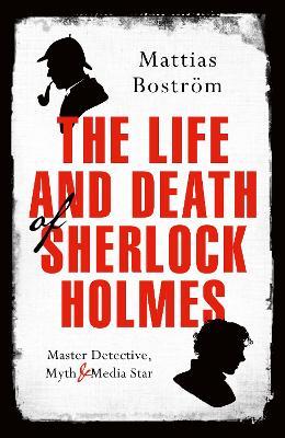 The Life and Death of Sherlock Holmes: Master Detective, Myth and Media Star - Bostrom, Mattias